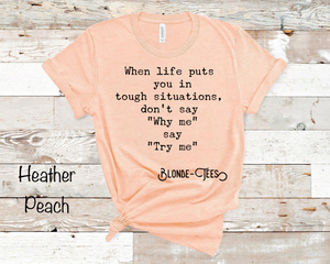 "When life puts you in tough situations, don't say ""Why me"" say ""Try me"" - Heather Peach"