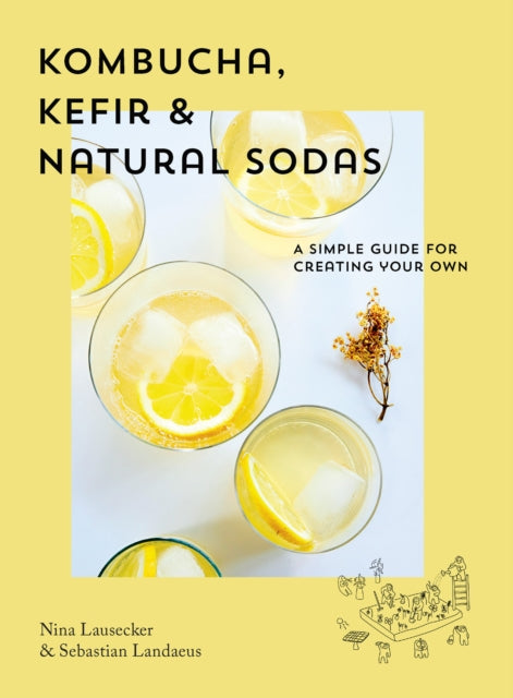 Kombucha, Kefir & Natural Sodas: A simple guide to creating your own