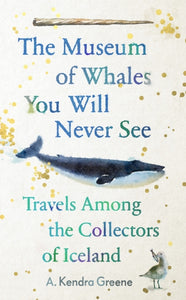 The Museum of Whales You Will Never See: Travels Among the Collectors of Iceland