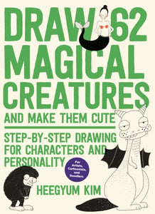 Draw 62 Magical Creatures and Make Them Cute : Step-by-Step Drawing for Characters and Personality *For Artists, Cartoonists, and Doodlers*