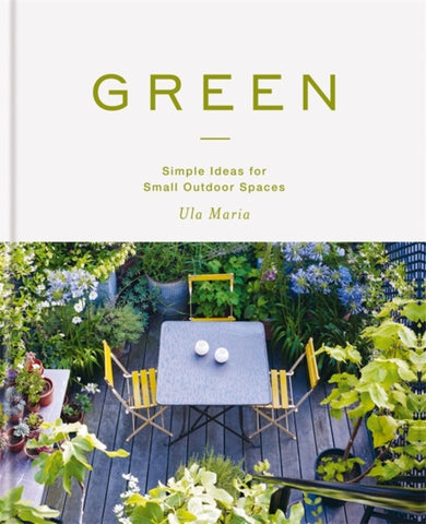 Green : Simple Ideas for Small Outdoor Spaces
