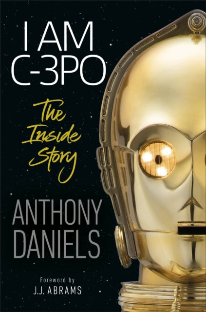 I Am C-3PO - The Inside Story : Foreword by J.J. Abrams