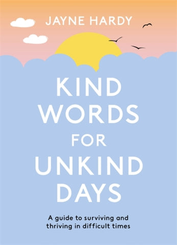 Kind Words for Unkind Days : A guide to surviving and thriving in difficult times