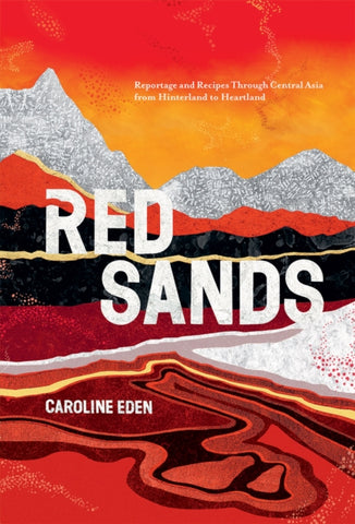 Red Sands : Reportage and Recipes Through Central Asia, from Hinterland to Heartland