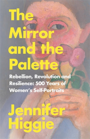 The Mirror and the Palette : Rebellion, Revolution and Resilience: 500 Years of Women's Self-Portraits