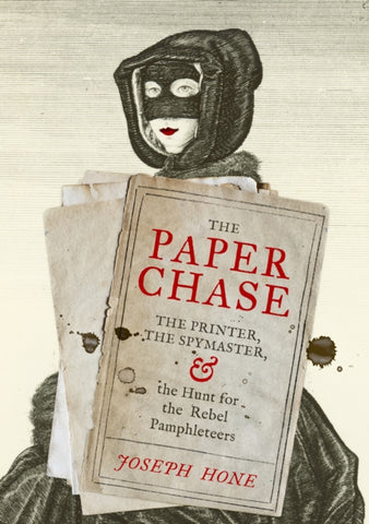 The Paper Chase : The Printer, the Spymaster, and the Hunt for the Rebel Pamphleteers