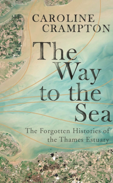 The Way to the Sea : The Forgotten Histories of the Thames Estuary