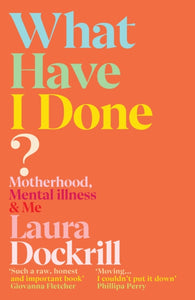 What Have I Done? : Motherhood, Mental Illness & Me
