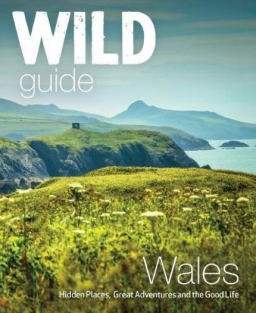 Wild Guide Wales and Marches : Hidden places, great adventures & the good life in Wales (including Herefordshire and Shropshire)