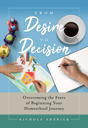 From Desire to Decision: Overcoming the Fears of Beginning Your Homeschool Journey by Nichole Sherick