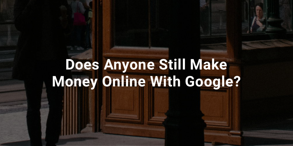 Does Anyone Still Make Money Online With Google?