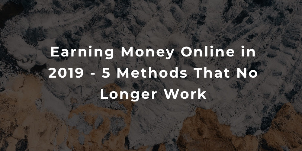 Earning Money Online in 2019 - 5 Methods That No Longer Work