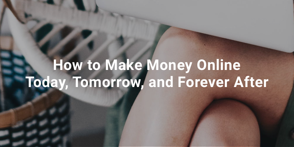 How to Make Money Online Today, Tomorrow, and Forever After