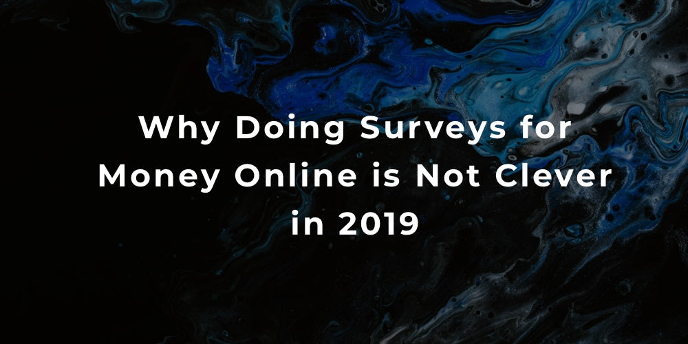 Why Doing Surveys for Money Online is Not Clever in 2019