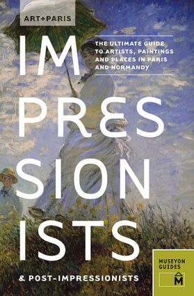 Art + Paris Impressionists and Post-Impressionists:  The Ultimate Guide to Artists, Paintings and Places in Paris and Normandy