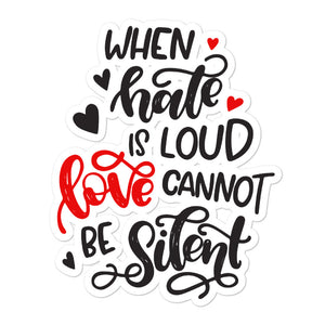 When Hate Is Loud Love Cannot Be Silent Sticker