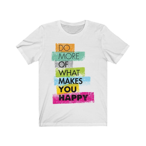 Do More Of What Makes You Happy - T-shirt - Mind Bend Apparel