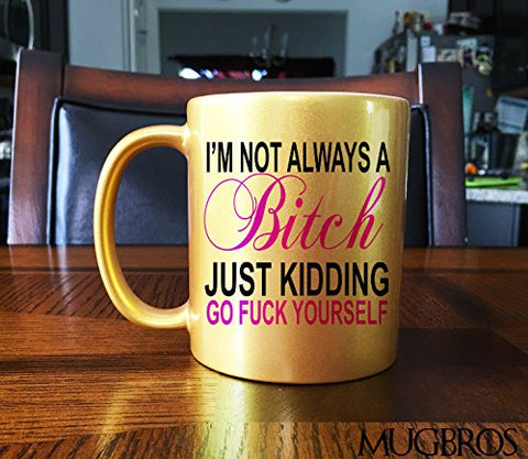 Funny I'M Not Always A Bitch, Just Kidding, Go Fuck Yourself Ceramic Coffee/Tea Mug (Metallic Gold)