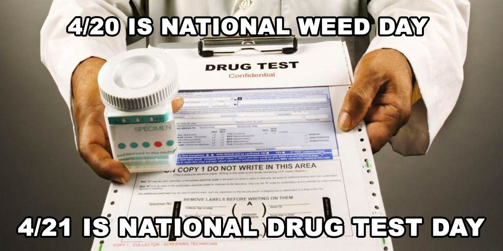 4/20 is national weed day 4/21 is national drug test day