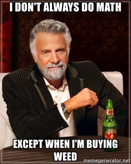 I don't always do math except when I'm buying weed