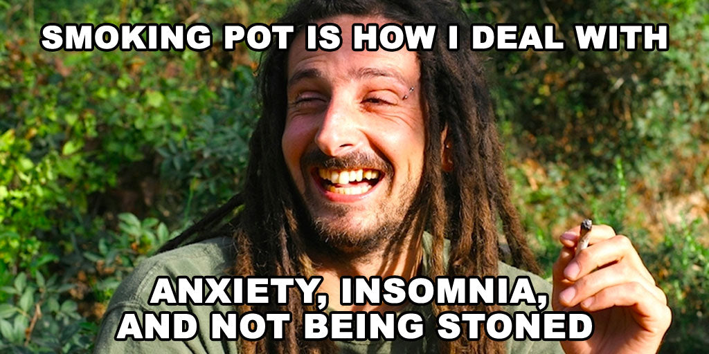 Smoking pot is how I deal with anxiety, insomnia, and not being stoned
