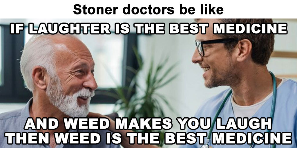 If laughter is the best medicine and weed makes you laugh then weed is the best medicine