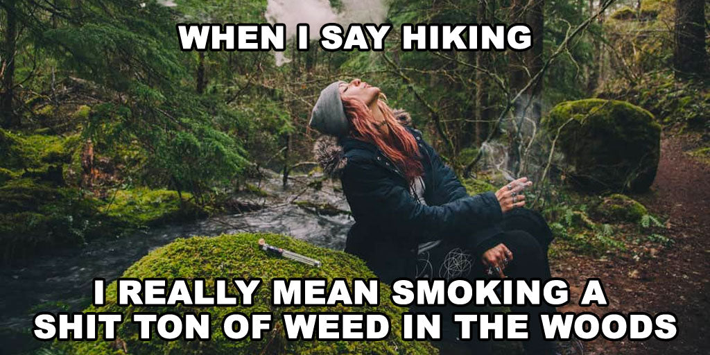 When I say hiking I really mean smoking a shit ton of weed in the woods