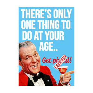 There's Only One Thing To Do At Your Age.. Get P*ssed! Greeting Card