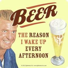 "Load image into Gallery viewer, ""Beer, the reason I wake up every afternoon"" Single Coaster"