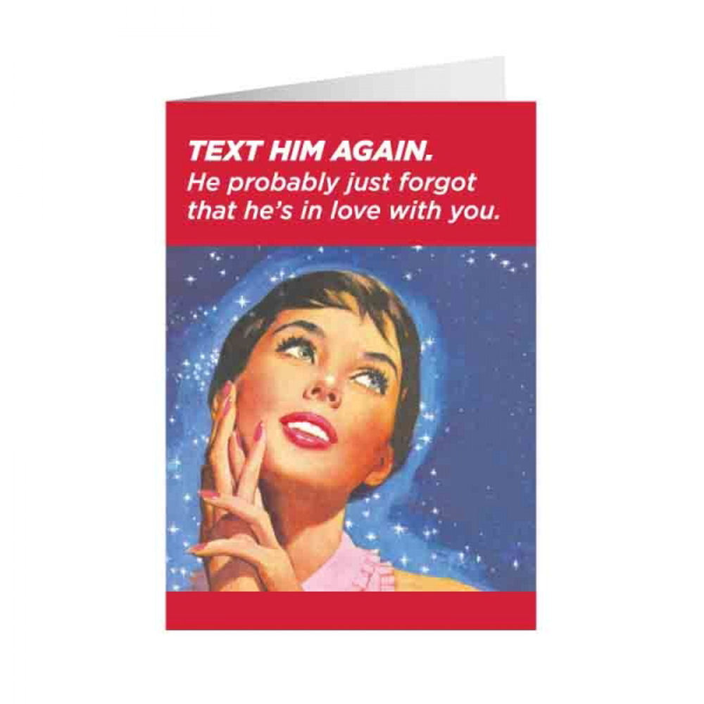Text Him Again. He Probably Just Forgot He's In Love With You Greeting Card