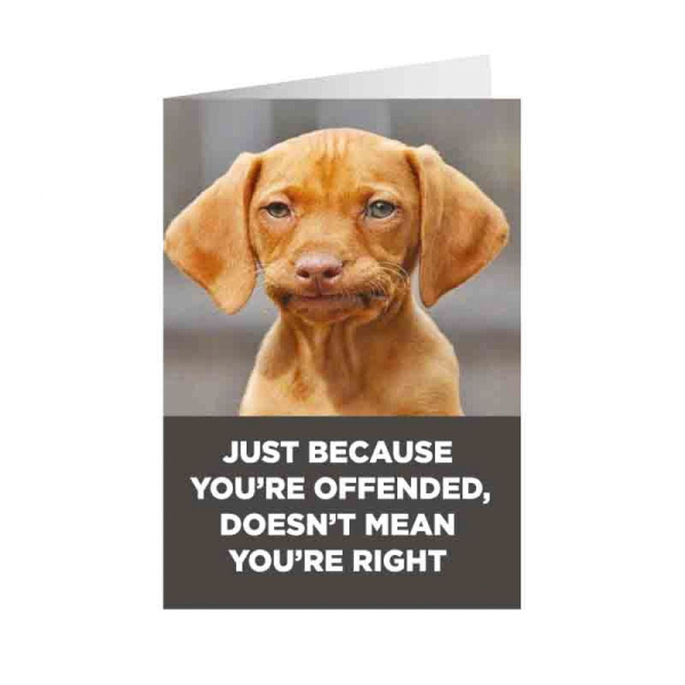 Just Because You're Offended, Doesn't Mean You're Right Greeting Card