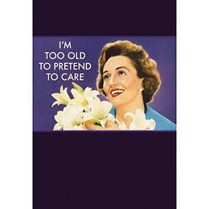 I'm Too Old To Pretend To Care Greeting Card