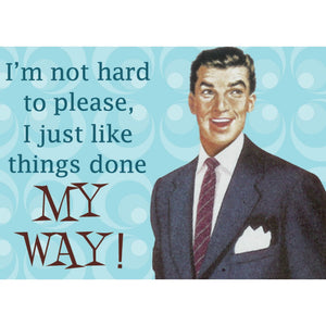 """I'm not hard to please, I just like things done MY WAY!"" Fridge Magnet"