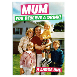 Mum You Deserve A Drink! A Large One Greeting Card