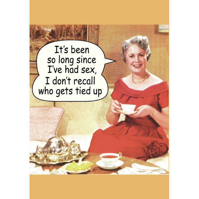 It's Been So Long Since I've Had Sex, I Don't Recall Who Gets Tied Up Greeting Card