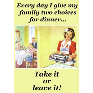 Every Day I Give My Family Two Choices For Dinner… Take It Or Leave It! Greeting Card