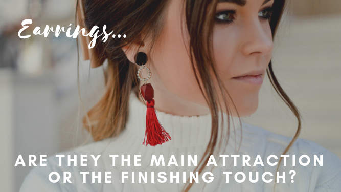 Earrings... Are They the Main Attraction or the Finishing Touch?