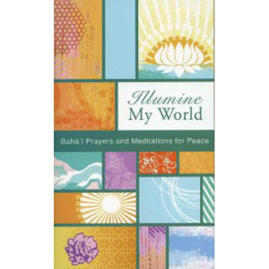 Illumine My World Baha'i Prayers and Meditations for Peace