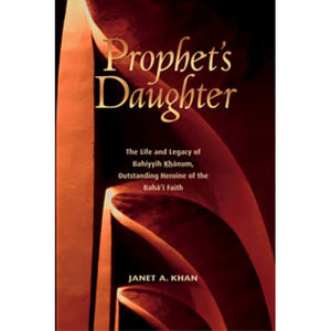 Prophet's Daughter The Life and Legacy of Bahiyyih Khanum