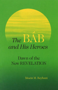 The Báb and His Heroes Dawn of the New Revelation