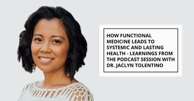 How Functional Medicine Leads to Systemic and Lasting Health - Key Learnings from the Podcast Session with Dr. Jaclyn Tolentino