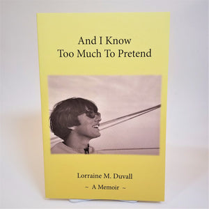 And I Know Too Much to Pretend by Lorraine Duvall