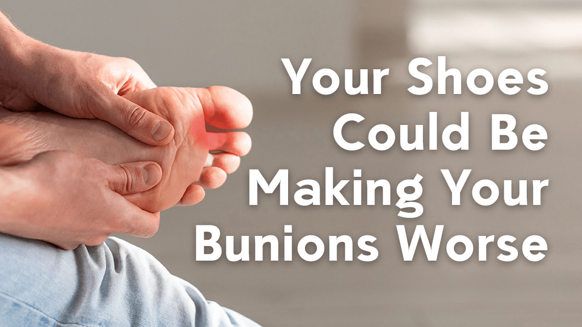 Your Shoes Could Be Making Your Bunions Worse