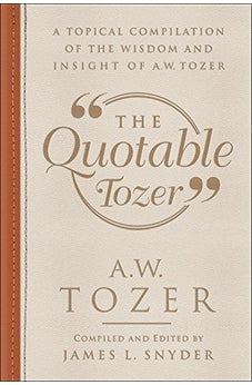 The Quotable Tozer: A Topical Compilation of the Wisdom and Insight of A.W. Tozer 9780764230974