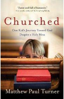 Churched: One Kid's Journey Toward God Despite a Holy Mess 9780307458018