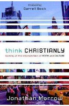 Think Christianly: Looking at the Intersection of Faith and Culture 9780310328650