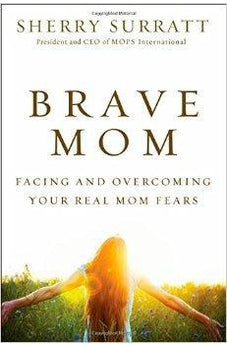 Brave Mom: Facing and Overcoming Your Real Mom Fears 9780310340379