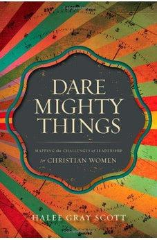 Dare Mighty Things: Mapping the Challenges of Leadership for Christian Women 9780310514442