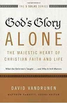 God's Glory Alone---The Majestic Heart of Christian Faith and Life: What the Reformers Taught...and Why It Still Matters (The Five Solas Series) 9780310515807