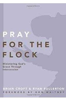 Pray for the Flock: Ministering God's Grace Through Intercession (Practical Shepherding Series) 9780310519379